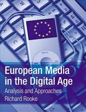 European Media in the Digital Age : Analysis and Approaches - Rooke, Richard