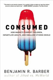 Consumed : How Markets Corrupt Children, Infantilize Adults and Swallow Citizens Whole - Barber, Benjamin