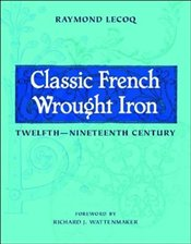 Classic French Wrought Iron : Twelfth Nineteenth Century  - Lecoq, Raymond