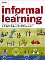 Informal Learning : Rediscovering the Natural Pathways That Inspire Innovation and Performance - Cross, Jay