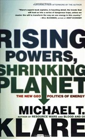 Rising Powers, Shrinking Planet : The New Geopolitics of Energy - Klare, Michael T.
