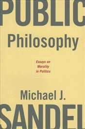 Public Philosophy : Essays on Morality in Politics  - Sandel, Michael J.