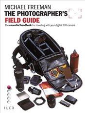 Photographers Field Guide : The Essential Handbook for Travelling with your Digital SLR Camera - Freeman, Michael