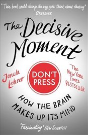 Decisive Moment : How the Brain Makes Up Its Mind - Lehrer, Jonah