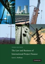 Law and Business of International Project Finance 3e : A Resource for Governments, Sponsors, Lawyers - Hoffman, Scott L.
