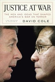 Justice at War : The Men and Ideas That Shaped Americas War on Terror - Cole, David