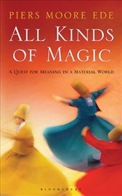 All Kinds of Magic : A Quest for Meaning in a Material World - Ede, Piers Moore