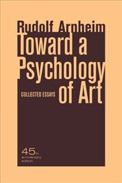 Toward a Psychology of Art : Collected Essays - Arnheim, Rudolf
