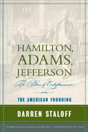Hamilton, Adams, Jefferson : The Politics of Enlightenment and the American Founding - Staloff, Darren
