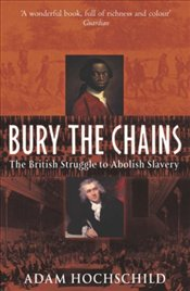Bury the Chains : The British Struggle to Abolish Slavery - Hochschild, Adam