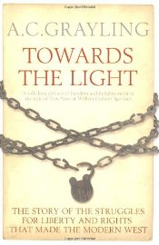 Towards the Light : The Story of the Struggles for Liberty and Rights That Made the Modern West - Grayling, A. C.
