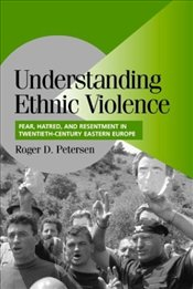 Understanding Ethnic Violence : Fear, Hatred, and Resentment in Twentieth-Century Eastern Europe  - Petersen, Roger