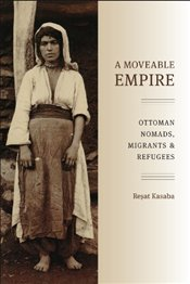 Moveable Empire : Ottoman Nomads, Migrants, and Refugees - Kasaba, Reşat