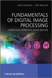 Fundamentals of Digital Image Processing: A Practical Approach with Examples in Matlab - Solomon, Chris