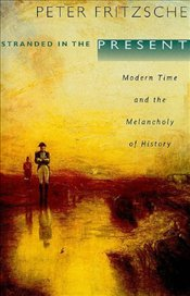 Stranded in the Present : Modern Time and the Melancholy of History - FRITZSCHE, PETER