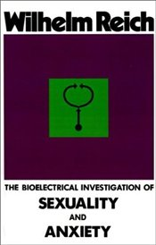 Bioelectrical Investigation of Sexuality and Anxiety - Reich, Wilhelm