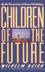 Children of the Future : On the Prevention of Sexual Pathology - Reich, Wilhelm
