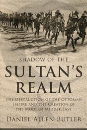 Shadow of the Sultans Realm : Destruction of the Ottoman Empire and the Creation of the Modern ME - Butler, Daniel Allen