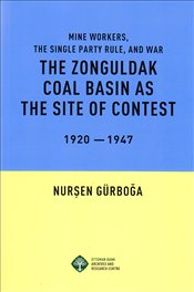 Zonguldak Coal Basın as the site of Contest 1920-1947 : Mine Workers, The Single Party Rule, and War - Gürboğa, Nurşen