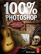 100% Photoshop : Create Stunning Illustrations without Using Any Photographs - Caplin, Steve