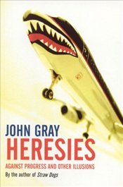 Heresies : Against Progress and Other Illusions - Gray, John