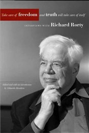 Take Care of Freedom and Truth Will Take Care of Itself : Interviews with Richard Rorty - Rorty, Richard