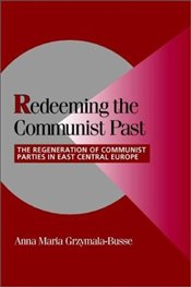 Redeeming the Communist Past : The Regeneration of Communist Parties in East Central Europe - Grzymala-Busse, Anna