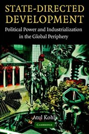State-Directed Development : Political Power and Industrialization in the Global Periphery - Kohli, Atul