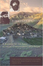 Caucasus : Journey to the Land Between Christianity and Islam - Griffin, Nicholas