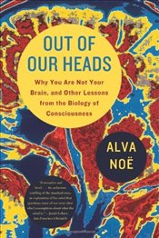 Out of Our Heads : Why You Are Not Your Brain, and Other Lessons from the Biology of Consciousness - Noe, Alva