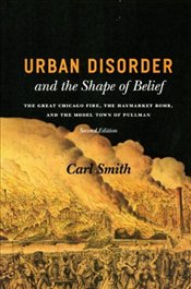 Urban Disorder and the Shape of Belief 2e : Great Chicago Fire, the Haymarket Bomb and the Model To - Smith, Carl
