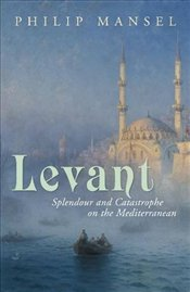 Levant : Splendour and Catastophe on the Mediterranean - Mansel, Philip