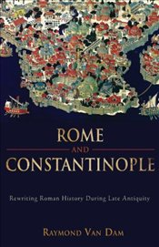 Rome and Constantinople : Rewriting Roman History During Late Antiquity - Dam, Raymond Van