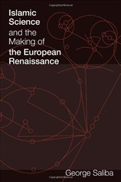 Islamic Science and the Making of the European Renaissance - Saliba, George