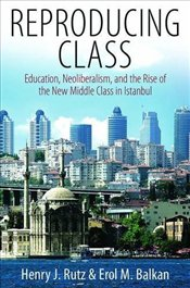 Reproducing Class : Education, Neoliberalism, and the Rise of the New Middle Class in Istanbul - Rutz, Henry J.