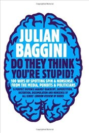 Do They Think Youre Stupid?: 100 Ways of Spotting Spin and Nonsense from the Media, Celebrities and - Baggini, Julian