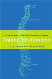 Cranial Intelligence : A Practical Guide to Biodynamic Craniosacral Therapy - Sumner, Ged