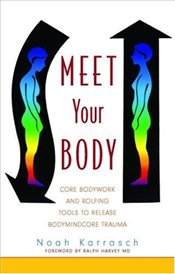 Meet Your Body : CORE Bodywork and Rolfing Tools to Release Bodymindcore Trauma - Karrasch, Noah