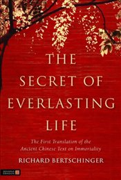 Secret of Everlasting Life : The First Translation of the Ancient Chinese Text of Immortality - Bertschinger, Richard
