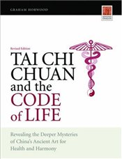 Tai Chi Chuan and the Code of Life: Revealing the Deeper Mysteries of Chinas Ancient Art for Health - Horwood, Graham
