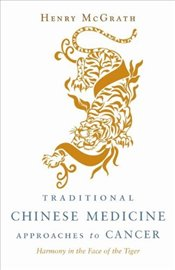 Traditional Chinese Medicine Approaches to Cancer : Harmony in the Face of the Tiger - McGrath, Henry