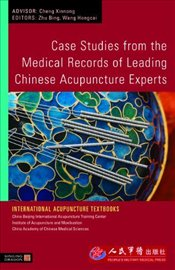Case Studies from the Medical Records of Leading Chinese Acupuncture Experts - Bing, Zhu