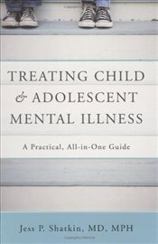 Treating Child and Adolescent Mental Illness : A Practical, All in One Guide for Clinicians - Shatkin, Jess P.
