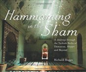 Hammaming in the Sham : A Journey through the Turkish Baths of Damascus, Aleppo and Beyond - Boggs, Richard