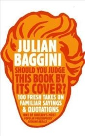 Should You Judge This Book by Its Cover? : 100 Fresh Takes on Familiar Sayings and Quotations - Baggini, Julian