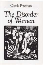 Disorder of Women : Democracy, Feminism and Political Theory - Pateman, Carole