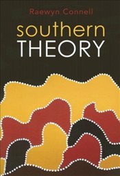 Southern Theory : Social Science and the Global Dynamics of Knowledge - Connell, Raewyn