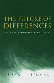 Future of Differences : Truth and Method in Feminist Theory - Hekman, Susan J.