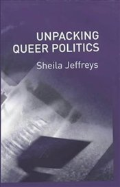 Unpacking Queer Politics : A Lesbian Feminist Perspective - Jeffreys, Sheila