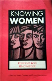 Knowing Women : Feminism and Knowledge - Crowley, Helen